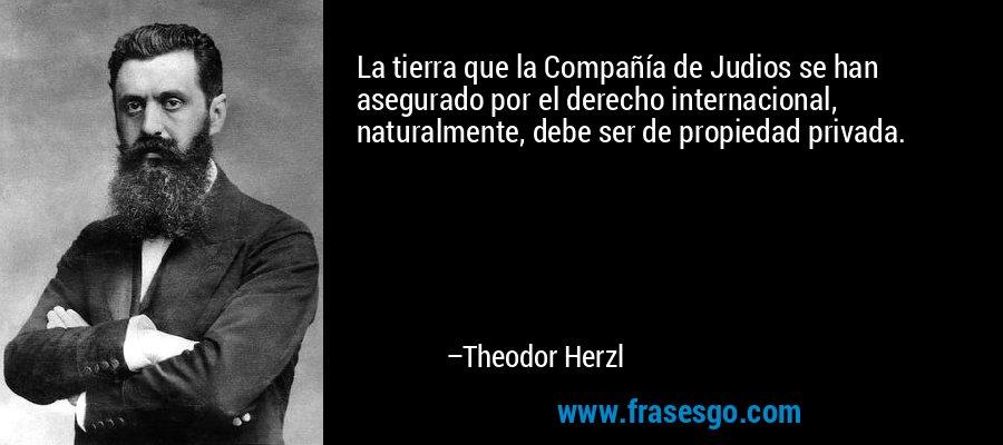 La tierra que la Compañía de Judios se han asegurado por el derecho internacional, naturalmente, debe ser de propiedad privada. – Theodor Herzl
