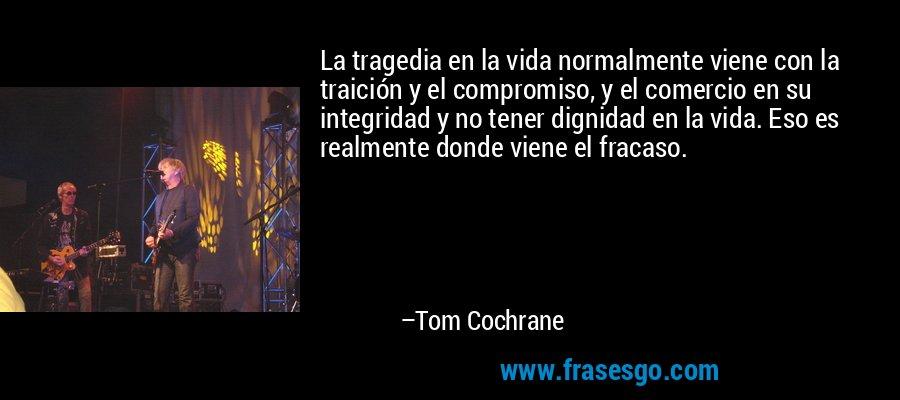 La tragedia en la vida normalmente viene con la traición y el compromiso, y el comercio en su integridad y no tener dignidad en la vida. Eso es realmente donde viene el fracaso. – Tom Cochrane