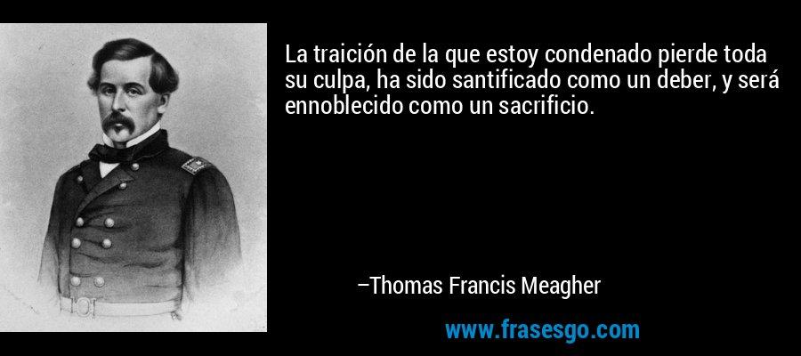 La traición de la que estoy condenado pierde toda su culpa, ha sido santificado como un deber, y será ennoblecido como un sacrificio. – Thomas Francis Meagher