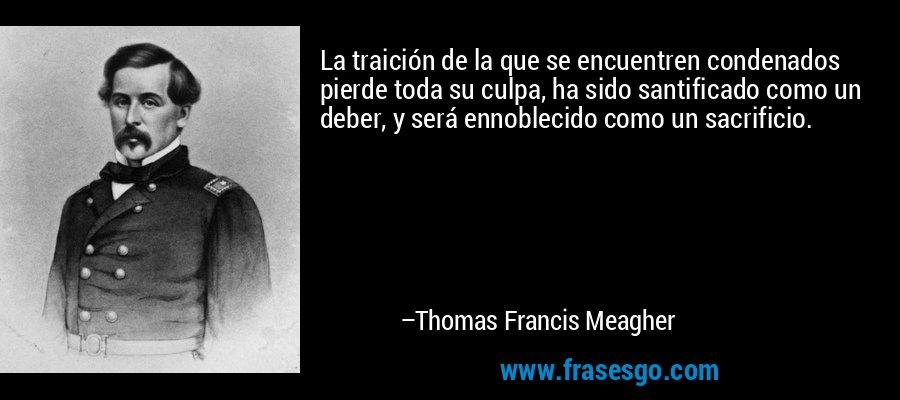 La traición de la que se encuentren condenados pierde toda su culpa, ha sido santificado como un deber, y será ennoblecido como un sacrificio. – Thomas Francis Meagher