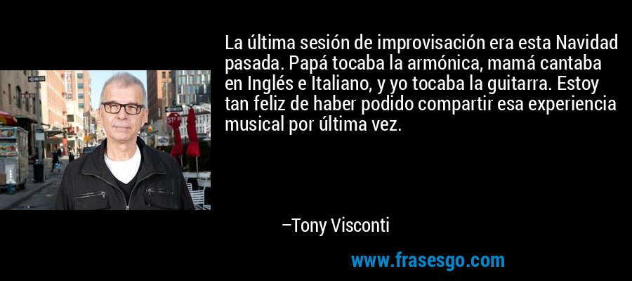 La última sesión de improvisación era esta Navidad pasada. Papá tocaba la armónica, mamá cantaba en Inglés e Italiano, y yo tocaba la guitarra. Estoy tan feliz de haber podido compartir esa experiencia musical por última vez. – Tony Visconti