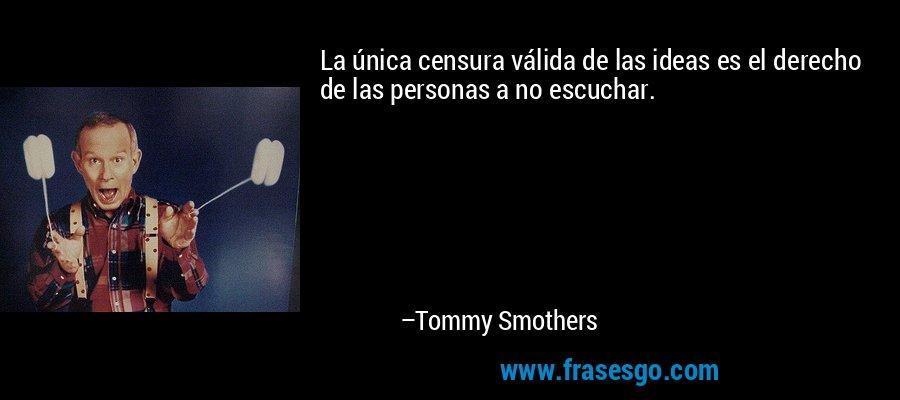 La única censura válida de las ideas es el derecho de las personas a no escuchar. – Tommy Smothers