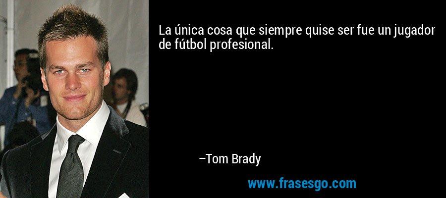 La única cosa que siempre quise ser fue un jugador de fútbol profesional. – Tom Brady