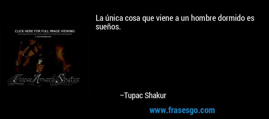 La única cosa que viene a un hombre dormido es sueños. – Tupac Shakur