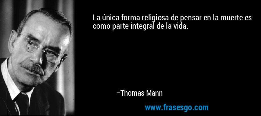 La única forma religiosa de pensar en la muerte es como parte integral de la vida. – Thomas Mann