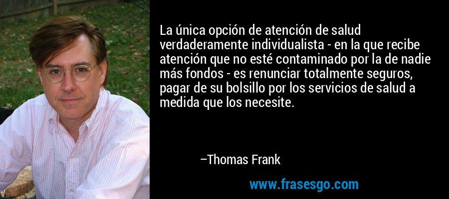 La única opción de atención de salud verdaderamente individualista - en la que recibe atención que no esté contaminado por la de nadie más fondos - es renunciar totalmente seguros, pagar de su bolsillo por los servicios de salud a medida que los necesite. – Thomas Frank