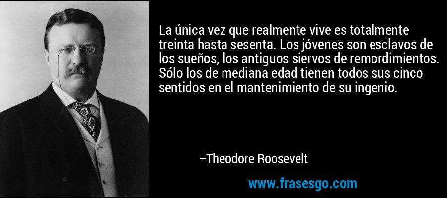 La única vez que realmente vive es totalmente treinta hasta sesenta. Los jóvenes son esclavos de los sueños, los antiguos siervos de remordimientos. Sólo los de mediana edad tienen todos sus cinco sentidos en el mantenimiento de su ingenio. – Theodore Roosevelt