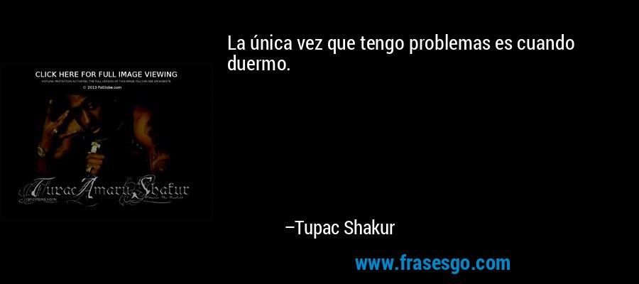 La única vez que tengo problemas es cuando duermo. – Tupac Shakur