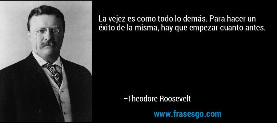 La vejez es como todo lo demás. Para hacer un éxito de la misma, hay que empezar cuanto antes. – Theodore Roosevelt