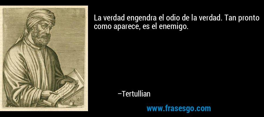 La verdad engendra el odio de la verdad. Tan pronto como aparece, es el enemigo. – Tertullian