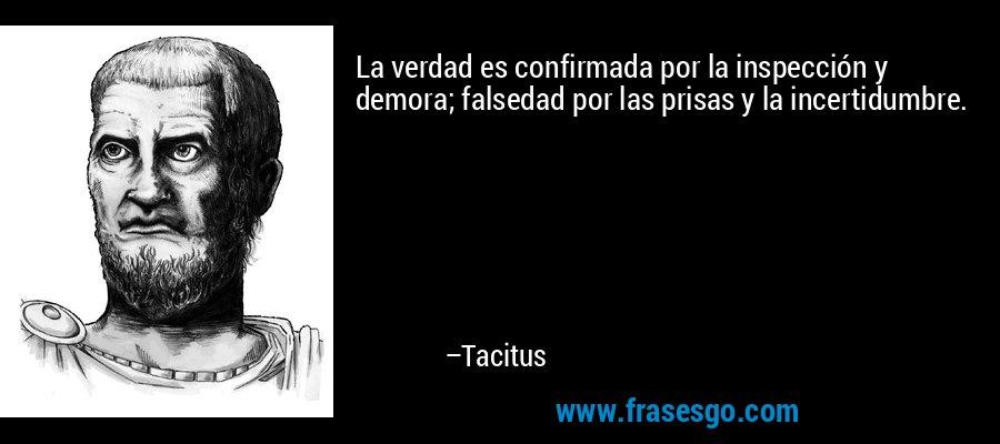 La verdad es confirmada por la inspección y demora; falsedad por las prisas y la incertidumbre. – Tacitus