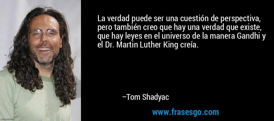 La verdad puede ser una cuestión de perspectiva, pero también creo que hay una verdad que existe, que hay leyes en el universo de la manera Gandhi y el Dr. Martin Luther King creía. – Tom Shadyac