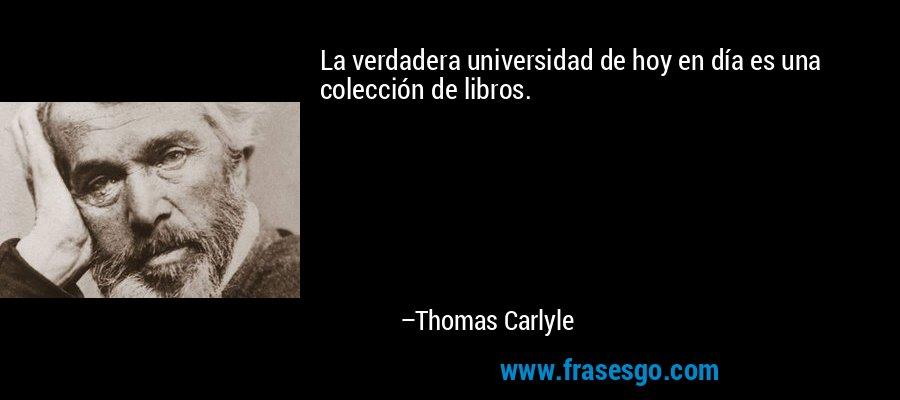 La verdadera universidad de hoy en día es una colección de libros. – Thomas Carlyle