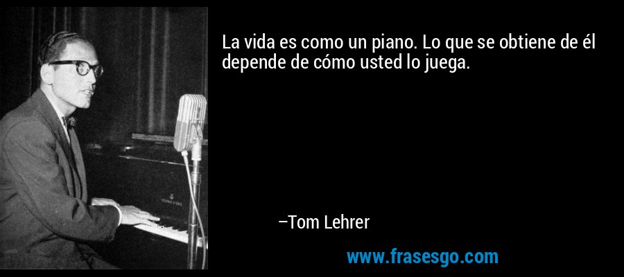 La vida es como un piano. Lo que se obtiene de él depende de cómo usted lo juega. – Tom Lehrer
