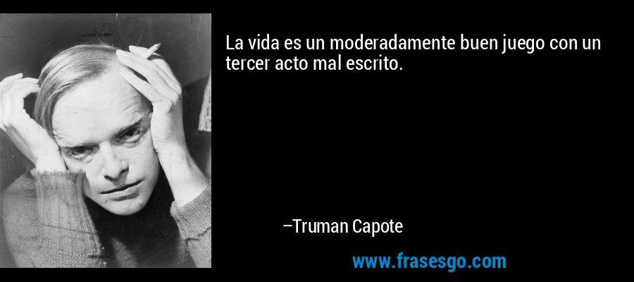 La vida es un moderadamente buen juego con un tercer acto mal escrito. – Truman Capote
