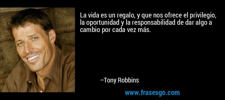 La vida es un regalo, y que nos ofrece el privilegio, la oportunidad y la responsabilidad de dar algo a cambio por cada vez más. – Tony Robbins