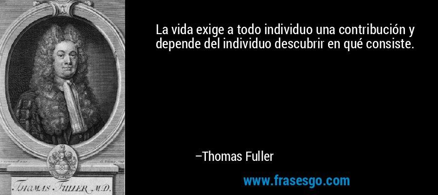 La vida exige a todo individuo una contribución y depende del individuo descubrir en qué consiste. – Thomas Fuller