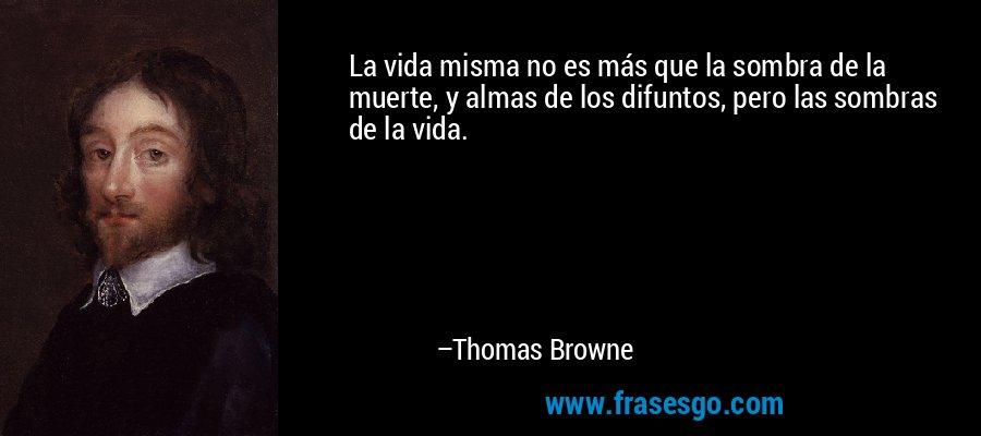 La vida misma no es más que la sombra de la muerte, y almas de los difuntos, pero las sombras de la vida. – Thomas Browne