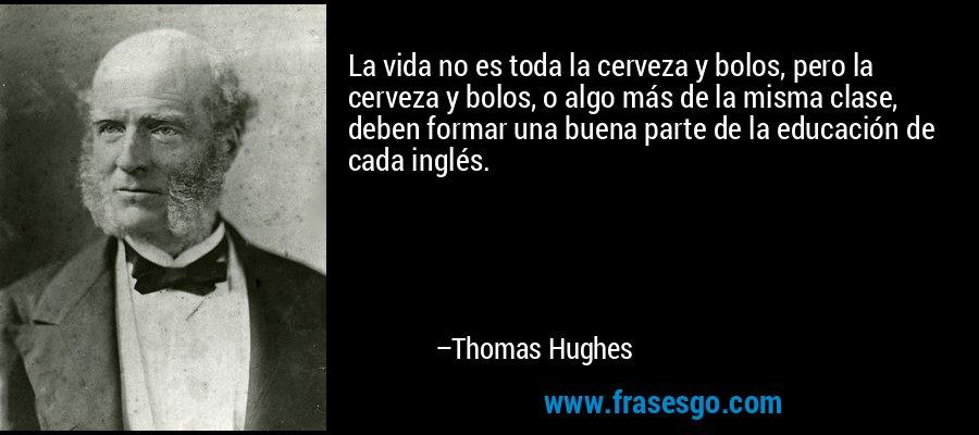 La vida no es toda la cerveza y bolos, pero la cerveza y bolos, o algo más de la misma clase, deben formar una buena parte de la educación de cada inglés. – Thomas Hughes