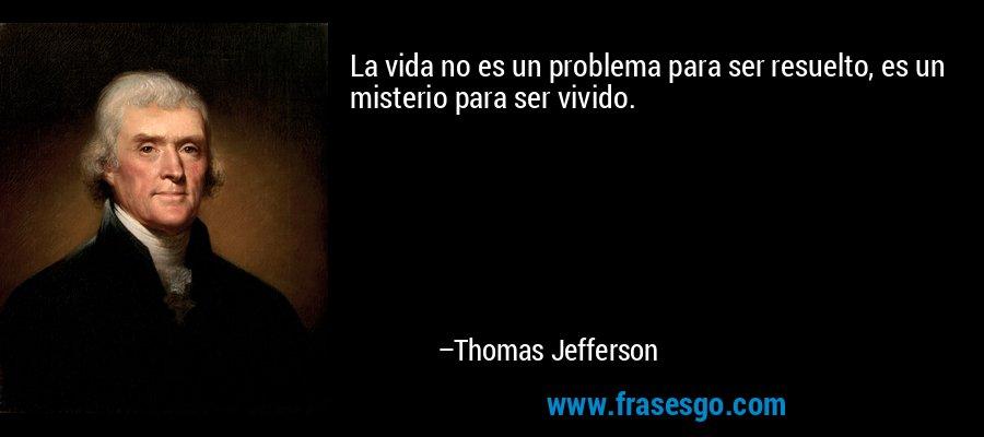 La vida no es un problema para ser resuelto, es un misterio para ser vivido. – Thomas Jefferson