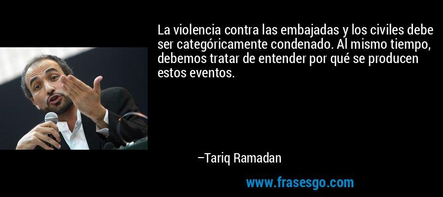 La violencia contra las embajadas y los civiles debe ser categóricamente condenado. Al mismo tiempo, debemos tratar de entender por qué se producen estos eventos. – Tariq Ramadan