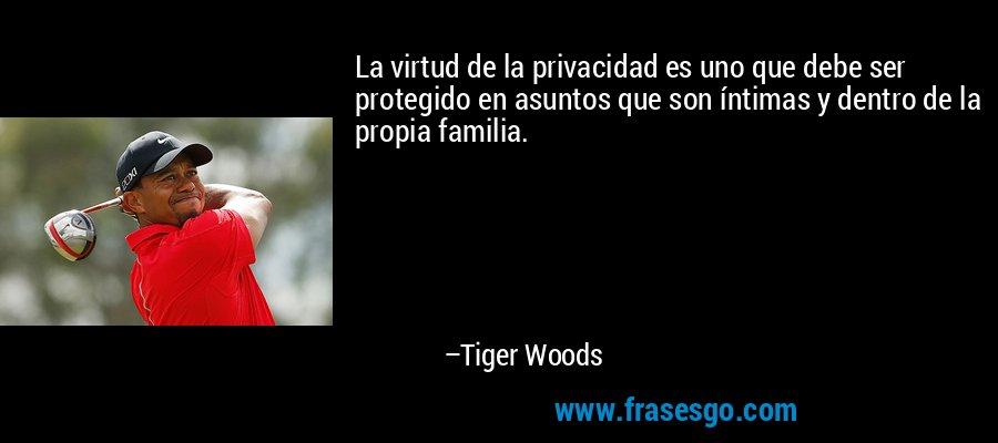 La virtud de la privacidad es uno que debe ser protegido en asuntos que son íntimas y dentro de la propia familia. – Tiger Woods