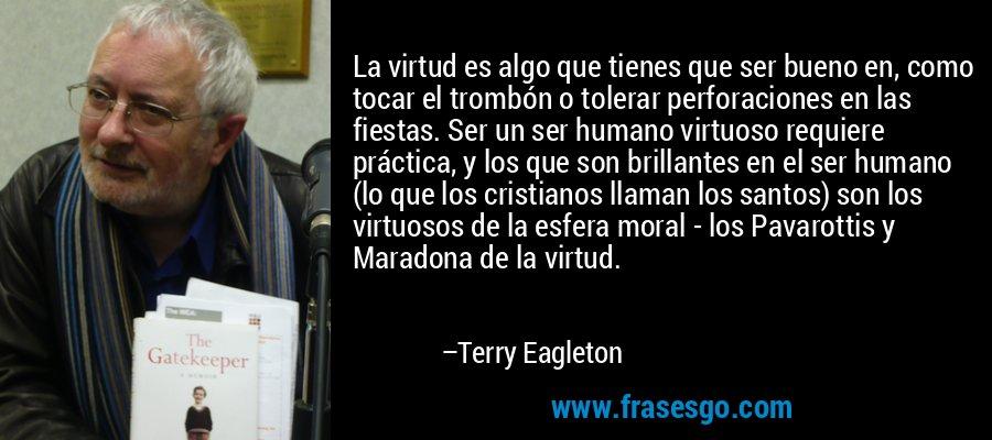 La virtud es algo que tienes que ser bueno en, como tocar el trombón o tolerar perforaciones en las fiestas. Ser un ser humano virtuoso requiere práctica, y los que son brillantes en el ser humano (lo que los cristianos llaman los santos) son los virtuosos de la esfera moral - los Pavarottis y Maradona de la virtud. – Terry Eagleton