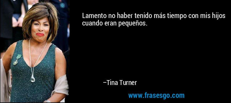 Lamento no haber tenido más tiempo con mis hijos cuando eran pequeños. – Tina Turner