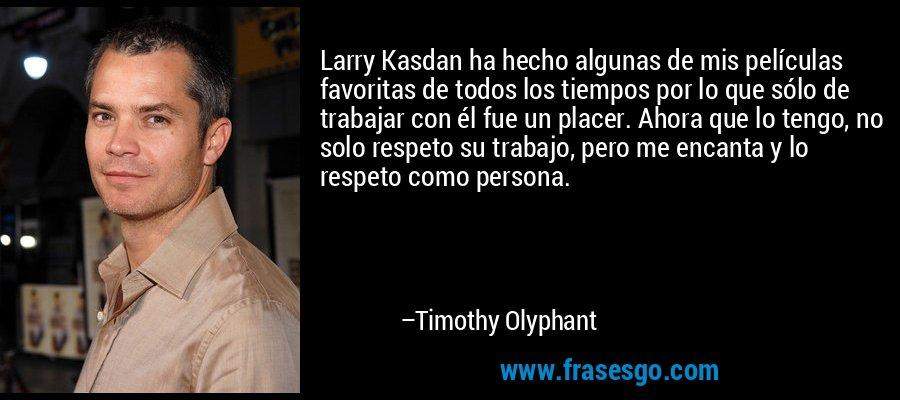 Larry Kasdan ha hecho algunas de mis películas favoritas de todos los tiempos por lo que sólo de trabajar con él fue un placer. Ahora que lo tengo, no solo respeto su trabajo, pero me encanta y lo respeto como persona. – Timothy Olyphant