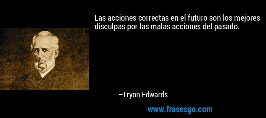 Las acciones correctas en el futuro son los mejores disculpas por las malas acciones del pasado. – Tryon Edwards