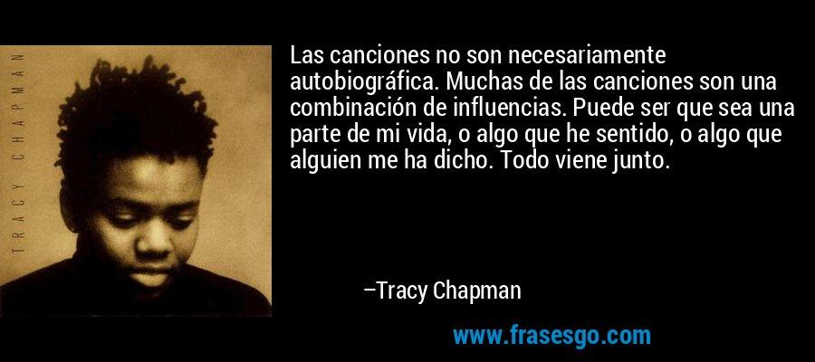 Las canciones no son necesariamente autobiográfica. Muchas de las canciones son una combinación de influencias. Puede ser que sea una parte de mi vida, o algo que he sentido, o algo que alguien me ha dicho. Todo viene junto. – Tracy Chapman