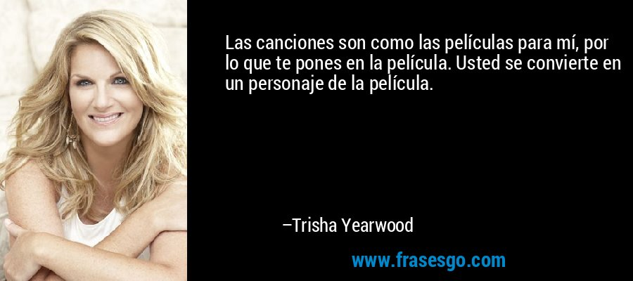 Las canciones son como las películas para mí, por lo que te pones en la película. Usted se convierte en un personaje de la película. – Trisha Yearwood