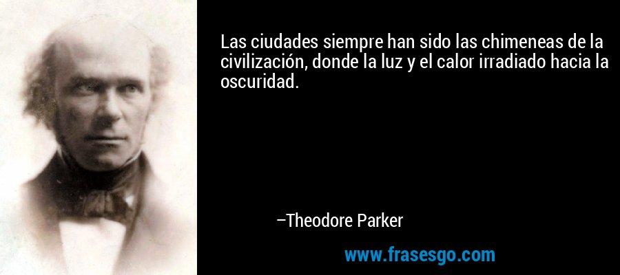 Las ciudades siempre han sido las chimeneas de la civilización, donde la luz y el calor irradiado hacia la oscuridad. – Theodore Parker