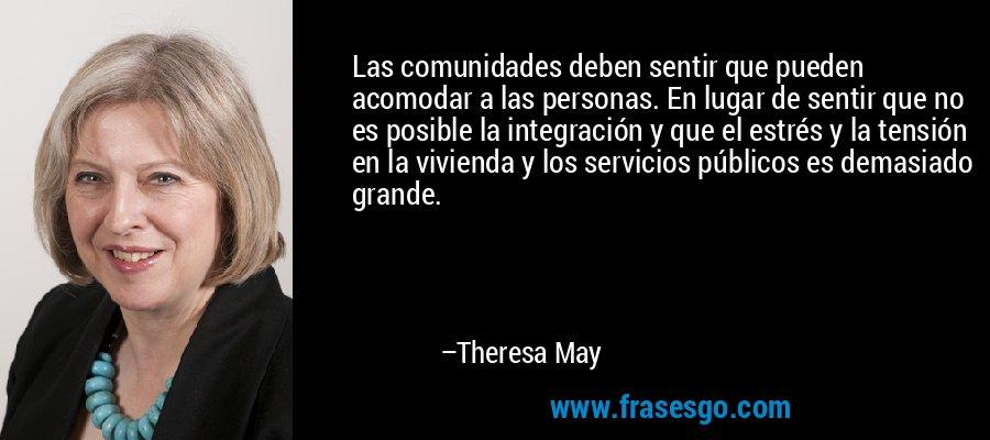 Las comunidades deben sentir que pueden acomodar a las personas. En lugar de sentir que no es posible la integración y que el estrés y la tensión en la vivienda y los servicios públicos es demasiado grande. – Theresa May