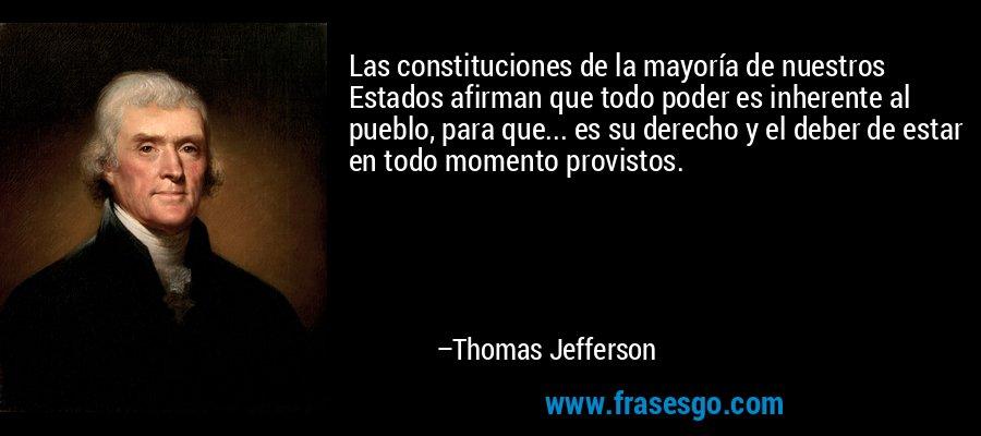 Las constituciones de la mayoría de nuestros Estados afirman que todo poder es inherente al pueblo, para que... es su derecho y el deber de estar en todo momento provistos. – Thomas Jefferson