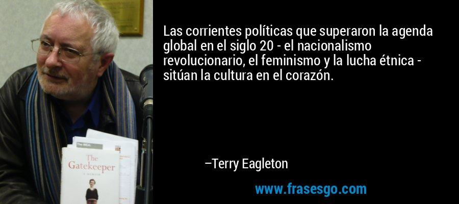 Las corrientes políticas que superaron la agenda global en el siglo 20 - el nacionalismo revolucionario, el feminismo y la lucha étnica - sitúan la cultura en el corazón. – Terry Eagleton