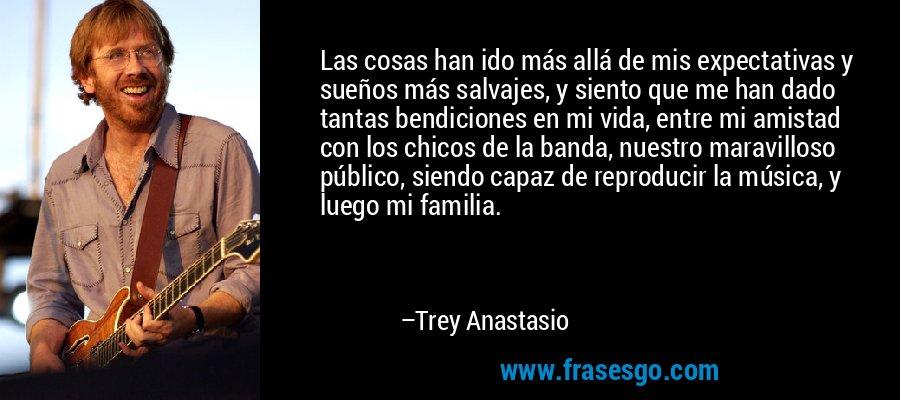 Las cosas han ido más allá de mis expectativas y sueños más salvajes, y siento que me han dado tantas bendiciones en mi vida, entre mi amistad con los chicos de la banda, nuestro maravilloso público, siendo capaz de reproducir la música, y luego mi familia. – Trey Anastasio