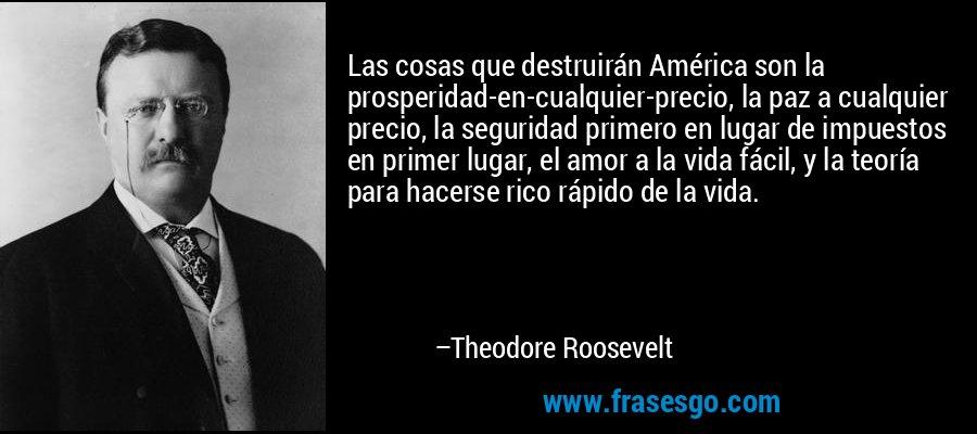 Las cosas que destruirán América son la prosperidad-en-cualquier-precio, la paz a cualquier precio, la seguridad primero en lugar de impuestos en primer lugar, el amor a la vida fácil, y la teoría para hacerse rico rápido de la vida. – Theodore Roosevelt
