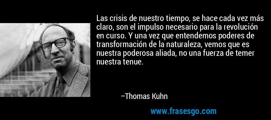 Las crisis de nuestro tiempo, se hace cada vez más claro, son el impulso necesario para la revolución en curso. Y una vez que entendemos poderes de transformación de la naturaleza, vemos que es nuestra poderosa aliada, no una fuerza de temer nuestra tenue. – Thomas Kuhn