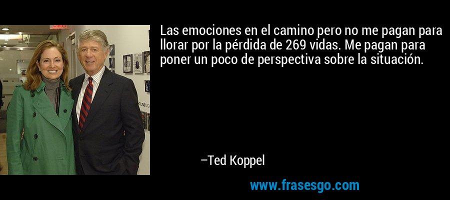Las emociones en el camino pero no me pagan para llorar por la pérdida de 269 vidas. Me pagan para poner un poco de perspectiva sobre la situación. – Ted Koppel