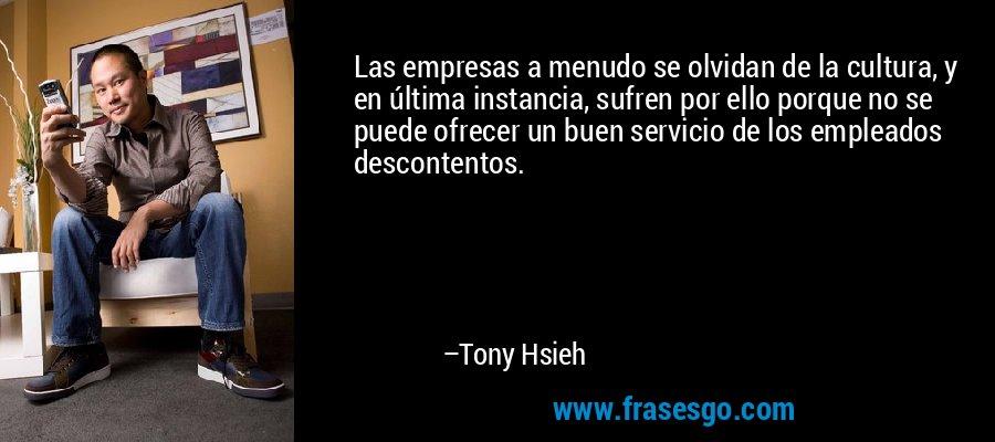 Las empresas a menudo se olvidan de la cultura, y en última instancia, sufren por ello porque no se puede ofrecer un buen servicio de los empleados descontentos. – Tony Hsieh