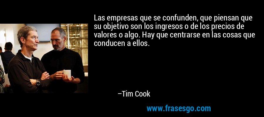 Las empresas que se confunden, que piensan que su objetivo son los ingresos o de los precios de valores o algo. Hay que centrarse en las cosas que conducen a ellos. – Tim Cook