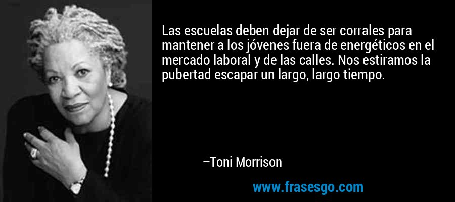 Las escuelas deben dejar de ser corrales para mantener a los jóvenes fuera de energéticos en el mercado laboral y de las calles. Nos estiramos la pubertad escapar un largo, largo tiempo. – Toni Morrison