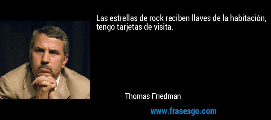 Las estrellas de rock reciben llaves de la habitación, tengo tarjetas de visita. – Thomas Friedman