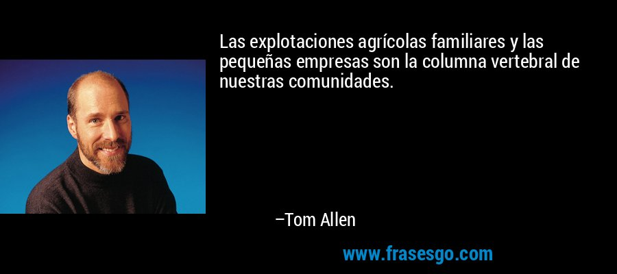 Las explotaciones agrícolas familiares y las pequeñas empresas son la columna vertebral de nuestras comunidades. – Tom Allen