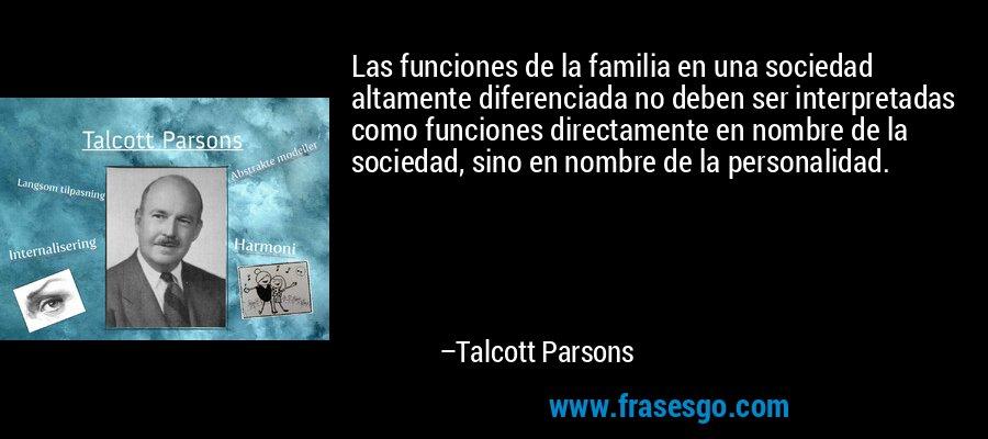 Las funciones de la familia en una sociedad altamente diferenciada no deben ser interpretadas como funciones directamente en nombre de la sociedad, sino en nombre de la personalidad. – Talcott Parsons
