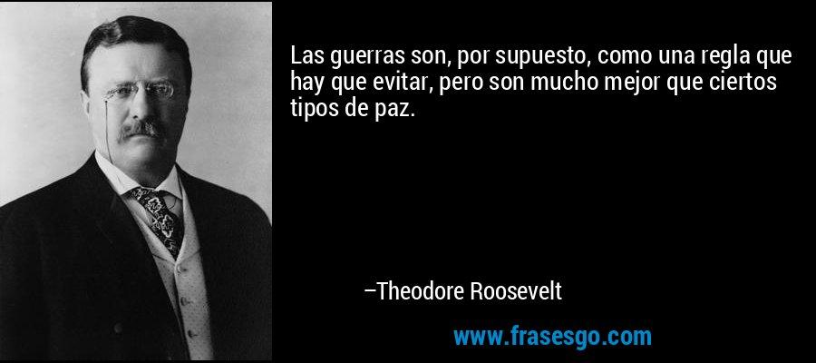 Las guerras son, por supuesto, como una regla que hay que evitar, pero son mucho mejor que ciertos tipos de paz. – Theodore Roosevelt