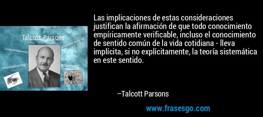 Las implicaciones de estas consideraciones justifican la afirmación de que todo conocimiento empíricamente verificable, incluso el conocimiento de sentido común de la vida cotidiana - lleva implícita, si no explícitamente, la teoría sistemática en este sentido. – Talcott Parsons