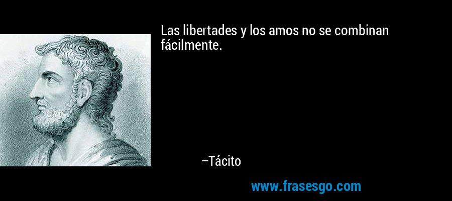 Las libertades y los amos no se combinan fácilmente. – Tácito