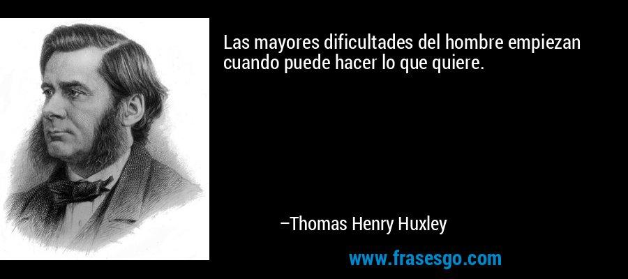 Las mayores dificultades del hombre empiezan cuando puede hacer lo que quiere. – Thomas Henry Huxley